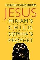 Jesus: Miriam's Child, Sophia's Prophet: Issues in Feminist Christology