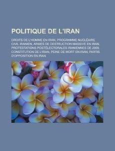 Politique de L'Iran: Droits de L'Homme En Iran, Programme Nucleaire Civil Iranien, Armes de Destruction Massive En Iran, Protestations Postelectorales Iraniennes de 2009, Constitution de L'Iran, Peine de Mort En Iran