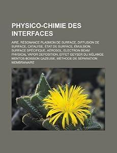 Physico-Chimie Des Interfaces: Aire, Resonance Plasmon de Surface, Diffusion de Surface, Catalyse, Etat de Surface, Emulsion, Surface Specifique, Aer