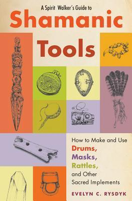 A Spirit Walker's Guide to Shamanic Tools How to Make and Use Drums, Masks, Rattles, and Other Sacred Implements