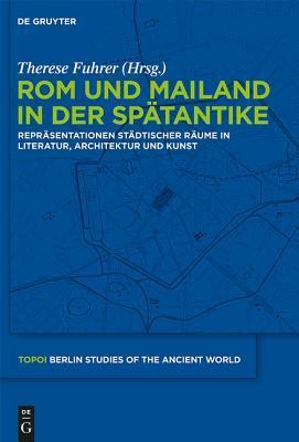 ROM Und Mailand in Der Sp�tantike: Repr�sentationen St�dtischer R�ume in Literatur, Architektur Und Kunst
