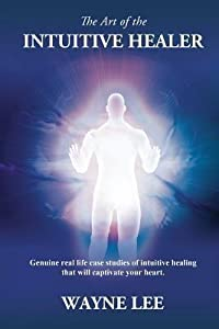 The Art of the Intuitive Healer: Genuine Real Life Case Studies of Intuitive Healing That Will Captivate Your Heart