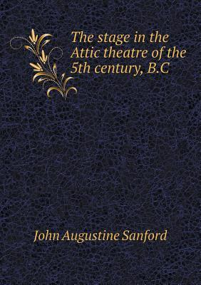 The Stage in the Attic Theatre of the 5th Century, B.C John Augustine Sanford