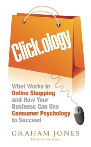 Click.ology: What Works in Onlline Shopping and How Your Business Can Use Consumer Psychology to Succeed