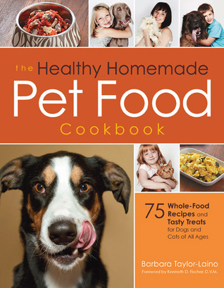The Healthy Homemade Pet Food Cookbook: 75 Whole-Food Recipes and Tasty Treats for Dogs and Cats of All Ages