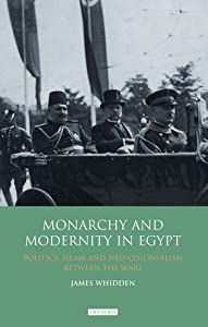 Monarchy and Modernity in Egypt: Politics, Islam and Neo-Colonialism Between the Wars
