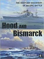Hood And Bismarck: [The Deep Sea Discovery Of An Epic Battle]