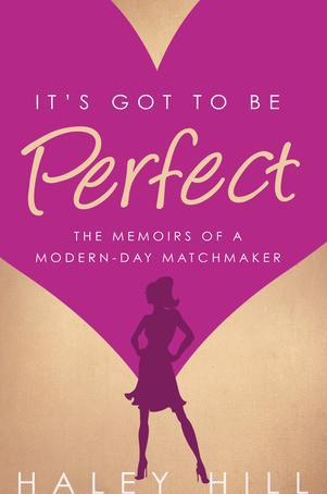 It's Got to Be Perfect: The Memoirs of a Modern-Day Matchmaker