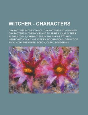 Witcher - Characters: Characters in the Comics, Characters in the Games, Characters in the Movie and TV Series, Characters in the Novels, Characters in the Short Stories, Mentioned-Only Characters, Occupations, Geralt of Rivia