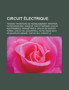 Circuit Electrique: Tension Transitoire de Retablissement, Wrapper, Filtre Passe-Bas, Phaseur, Circuit Imprime, Circuit Electronique, Parametres S, Circuit de Sawyer-Tower, Circuit Rc, Quadripole, Filtre Passe-Haut, Regulateur Lineaire, Circuit Rlc