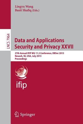 Data and Applications Security and Privacy XXVII: 27th Annual Ifip Wg 11.3 Conference, Dbsec 2013, Newark, NJ, USA, July 15-17, 2013, Proceedings Lingyu Wang, Basit Shafiq