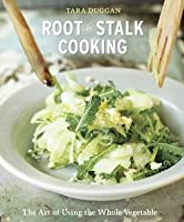 Root-to-Stalk Cooking: The Art of Using the Whole Vegetable