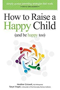 How to Raise a Happy Child (and Be Happy Too): Simply Genius Parenting Strategies That Work