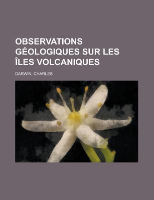 Observations Géologiques sur les Îles Volcaniques Explorées par l'Expédition du