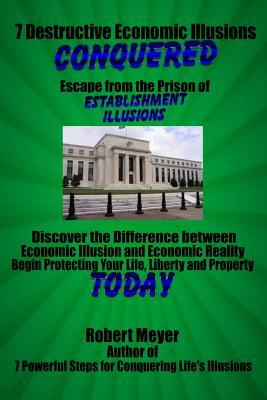 7 Destructive Economic Illusions Conquered: Discover the Difference Between Economic Illusions and Economic Reality
