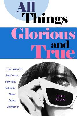 All Things Glorious And True Love Letters To Pop Culture New York Fashion Other Objects Of Affection By Kat Asharya