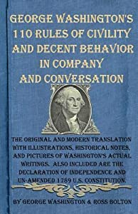 George Washington's 110 Rules of Civility and Decent Behavior in Company and Conversation: The Original and Modern Translation with Illustrations, Historical Notes, and Pictures of Washington's Actual Writings. Also Included Are the Declaration of Inde...