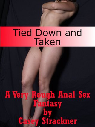 Tied Down and Taken: A Very Rough Anal Sex Fantasy