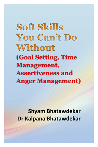 Soft Skills You Can't Do Without (Goal Setting, Time Management, Assertiveness and Anger Management) Shyam Bhatawdekar