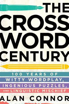 The Crossword Century 100 Years Of Witty Wordplay Ingenious Puzzles And Linguistic Mischief By Alan Connor
