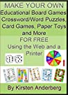 MAKE YOUR OWN EDUCATIONAL BOARD GAMES, CROSSWORD & WORD SEARCH PUZZLES, CARD GAMES, TOYS AND MORE FOR FREE USING THE INTERNET AND A PRINTER! (2011-2012)