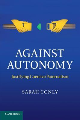 Against Autonomy by Sarah Conly