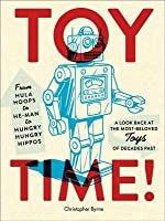 Toy Time!: From Hula Hoops to He-Man to Hungry Hungry Hippos: A Look Back at the Most- Beloved Toys of Decades Past
