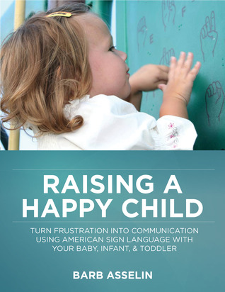 Raising a Happy Child: Turn Frustration Into Communication Using American Sign Language With Your Baby, Infant, and Toddler