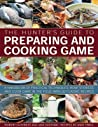 The Hunter's Guide to Preparing and Cooking Game: A Handbook of Practical Techniques: How to Dress and Cook Game in the Field, with 30 Classic Recipes