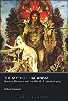 The Myth of Paganism: Nonnus, Dionysus and the World of Late Antiquity