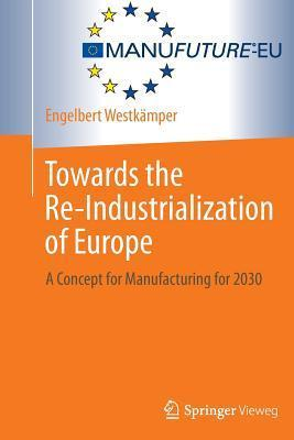 Towards the Re-Industrialization of Europe A Concept for Manufacturing for 2030