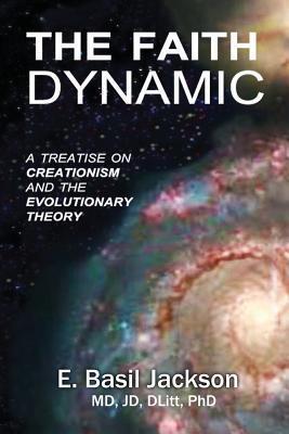 The Faith Dynamic: A Treatise on Creationism and Evolutionary Theory  by  E. Basil Jackson