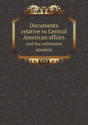 Documents Relative to Central American Affairs and the Enlistment Question