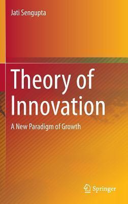 Theory of Innovation: A New Paradigm of Growth  by  Jati Sengupta