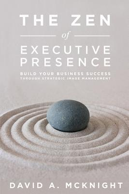 The Zen of Executive Presence: Build Your Business Success Through Strategic Image Management