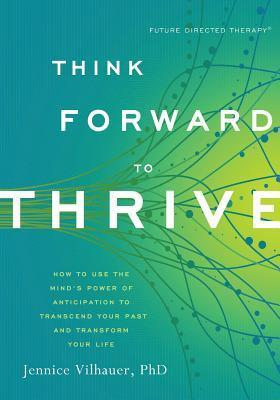 Think-forward-to-thrive-how-to-use-the-mind-s-power-of-anticipation-to-transcend-your-past-and-transform-your-life