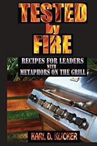 Tested by Fire: Recipes for Leaders, with Metaphors on the Grill