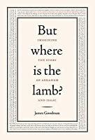 But Where is the Lamb?: Imagining the Story of Abraham and Isaac