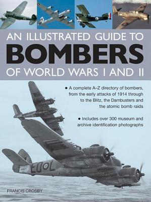 An Illustrated Guide to Bombers of World War I and II: A Complete A-Z Directory of Bombers, from the Early Attacks of 1914 Through to the Blitz, the Dambusters and the Atomic Bomb Raids