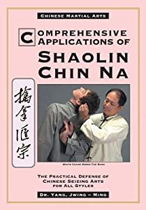 Comprehensive Applications in Shaolin Chin Na: The Practical Defense of Chinese Seizing Arts for All Styles