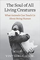 The Soul of All Living Creatures: What Animals Can Teach Us About Being Human