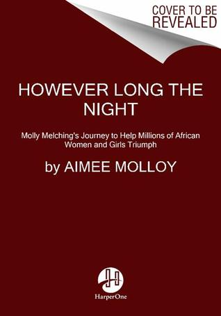 However Long the Night: Molly Melchings Journey to Help Millions of African Women and Girls Triumph