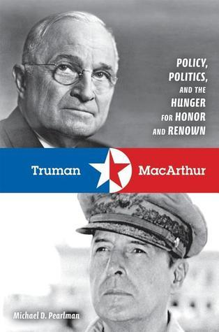 Truman and MacArthur  Policy, Politics, and the Hunger for Honor and Renown