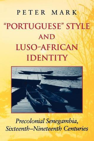 Portuguese Style and Luso-African Identity Precolonial Senegambia, Sixteenth - Nineteenth Centuries