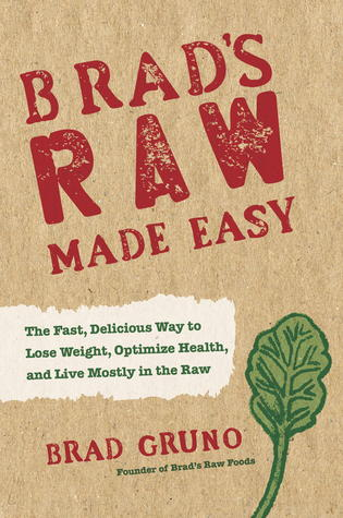 Brad's Raw Made Easy: The Fast, Delicious Way to Lose Weight, Optimize Health, and Live Mostly in the Raw