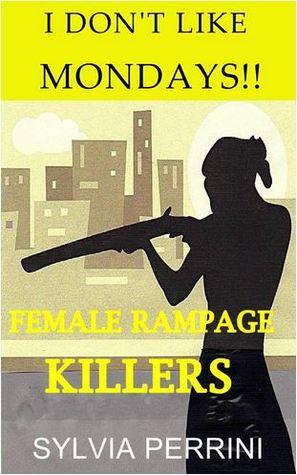 I Don't Like Mondays: Female Rampage Killers (Women Who Kill)