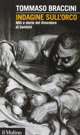 Indagine sull'orco. Miti e storie del divoratore di bambini by Tommaso Braccini