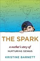 The Spark: A Mother's Story of Nurturing Genius. Kristine Barnett