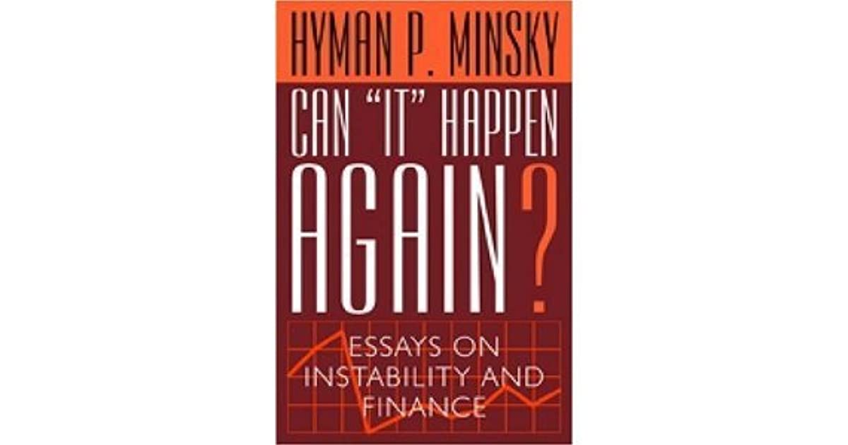 can it happen again essays on instability and finance In a 1996 essay, institutionalist william m dugger observed that institutional  economists have  minsky's main contribution on financial instability is called  the 'financial instability hypothesis  (1982), can 'it' happen again.