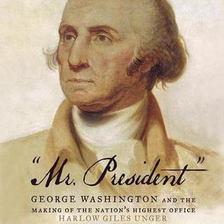 Mr. President: George Washington and the Making of the Nation's Highest Office